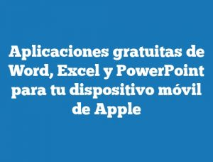 Aplicaciones gratuitas de Word, Excel y PowerPoint para tu dispositivo móvil de Apple