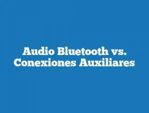 Audio Bluetooth vs. Conexiones Auxiliares