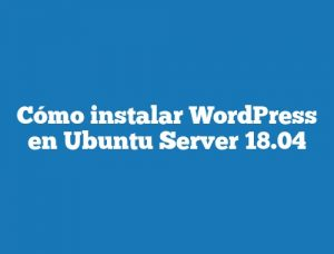 Cómo instalar WordPress en Ubuntu Server 18.04