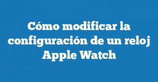 Cómo modificar la configuración de un reloj Apple Watch