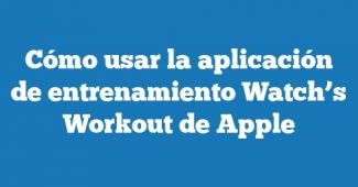 Cómo usar la aplicación de entrenamiento Watch's Workout de Apple