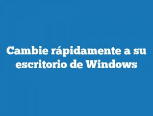 Cambie rápidamente a su escritorio de Windows