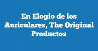 En Elogio de los Auriculares, The Original Productos
