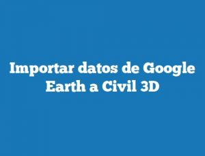 Importar datos de Google Earth a Civil 3D