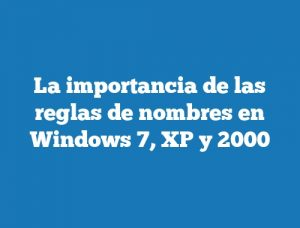 La importancia de las reglas de nombres en Windows 7, XP y 2000