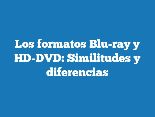 Los formatos Blu-ray y HD-DVD: Similitudes y diferencias