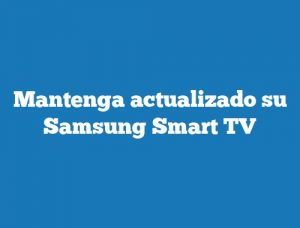 Mantenga actualizado su Samsung Smart TV