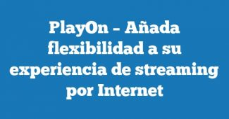 PlayOn – Añada flexibilidad a su experiencia de streaming por Internet