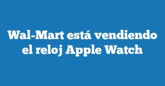 Wal-Mart está vendiendo el reloj Apple Watch